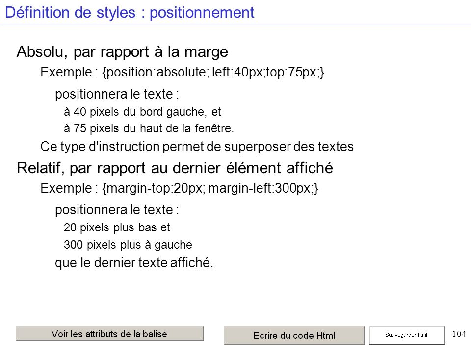 104 Définition de styles : positionnement Absolu, par rapport à la marge Exemple : {position:absolute; left:40px;top:75px;} positionnera le texte : à