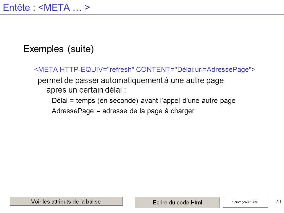 20 Entête : Exemples (suite) permet de passer automatiquement à une autre page après un certain délai : Délai = temps (en seconde) avant lappel dune autre page AdressePage = adresse de la page à charger
