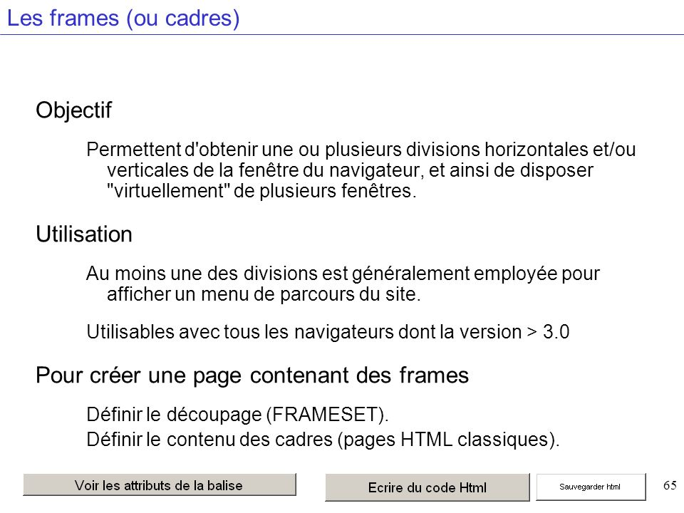 65 Les frames (ou cadres) Objectif Permettent d obtenir une ou plusieurs divisions horizontales et/ou verticales de la fenêtre du navigateur, et ainsi de disposer virtuellement de plusieurs fenêtres.