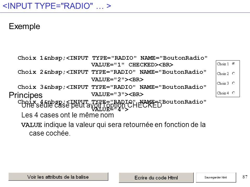 87 Exemple Principes Une seule case peut avoir l option CHECKED Les 4 cases ont le même nom VALUE indique la valeur qui sera retournée en fonction de la case cochée.