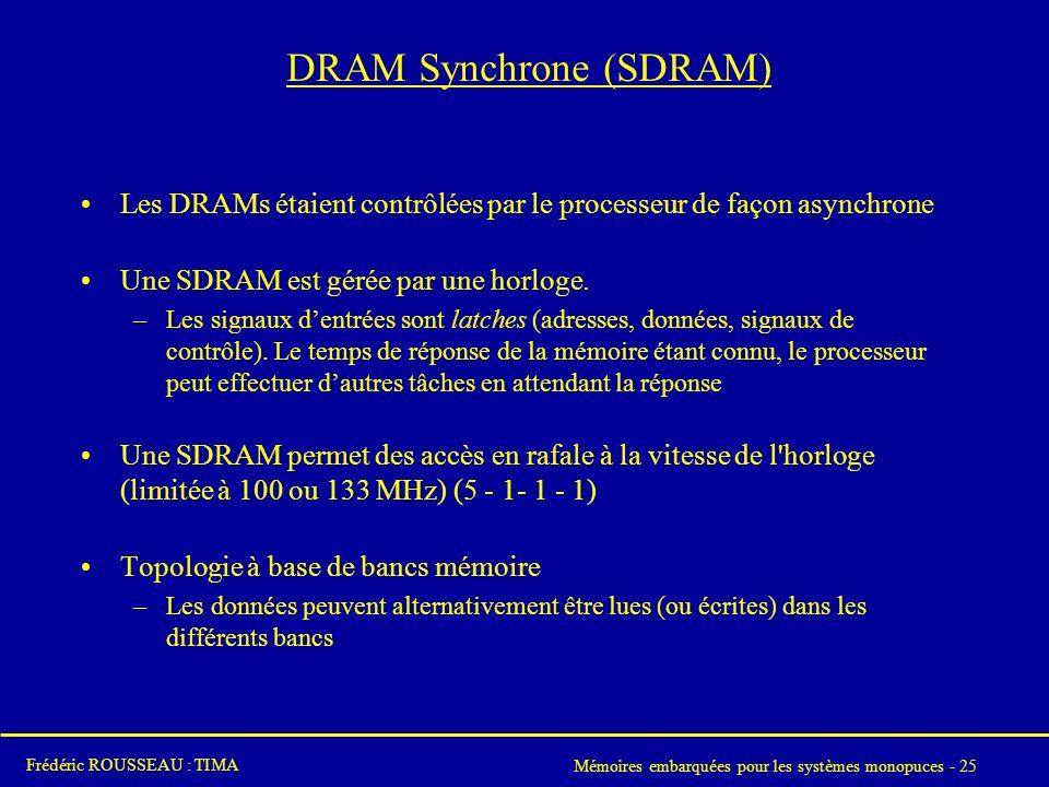 Mémoires embarquées pour les systèmes monopuces - 25 Frédéric ROUSSEAU : TIMA DRAM Synchrone (SDRAM) Les DRAMs étaient contrôlées par le processeur de façon asynchrone Une SDRAM est gérée par une horloge.