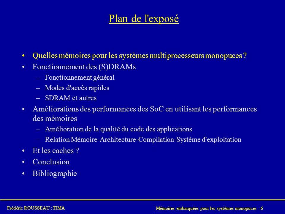 Mémoires embarquées pour les systèmes monopuces - 6 Frédéric ROUSSEAU : TIMA Plan de l exposé Quelles mémoires pour les systèmes multiprocesseurs monopuces .