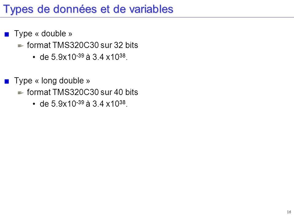 16 Types de données et de variables Type « double » format TMS320C30 sur 32 bits de 5.9x10 -39 à 3.4 x10 38. Type « long double » format TMS320C30 sur