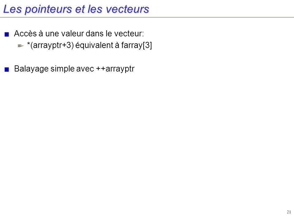 21 Les pointeurs et les vecteurs Accès à une valeur dans le vecteur: *(arrayptr+3) équivalent à farray[3] Balayage simple avec ++arrayptr