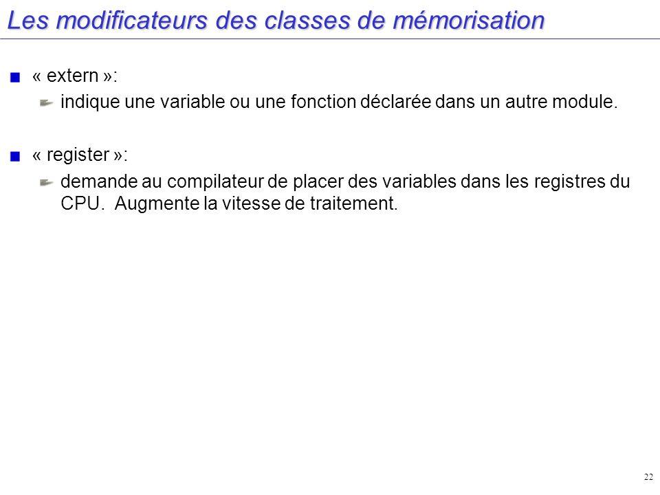 22 Les modificateurs des classes de mémorisation « extern »: indique une variable ou une fonction déclarée dans un autre module. « register »: demande