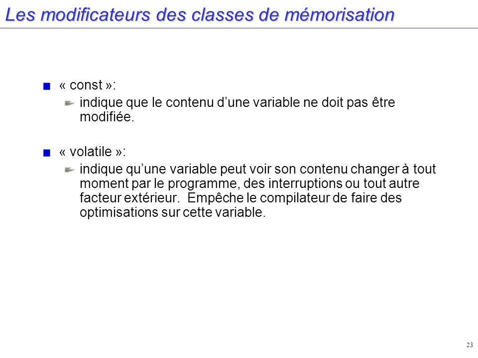 23 Les modificateurs des classes de mémorisation « const »: indique que le contenu dune variable ne doit pas être modifiée. « volatile »: indique quun