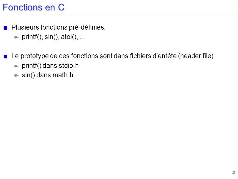 28 Fonctions en C Plusieurs fonctions pré-définies: printf(), sin(), atoi(), … Le prototype de ces fonctions sont dans fichiers dentête (header file)