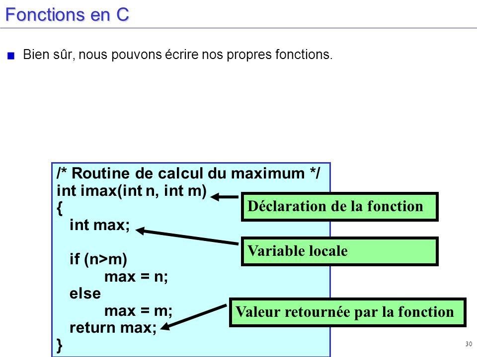 30 Fonctions en C Bien sûr, nous pouvons écrire nos propres fonctions. /* Routine de calcul du maximum */ int imax(int n, int m) { int max; if (n>m) m