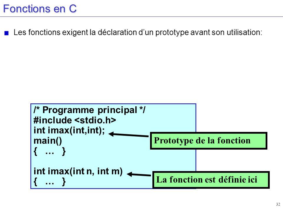 32 Fonctions en C Les fonctions exigent la déclaration dun prototype avant son utilisation: /* Programme principal */ #include int imax(int,int); main