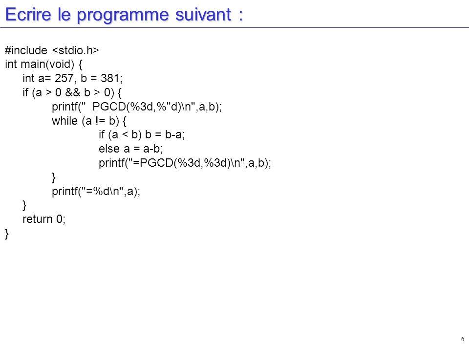 6 Ecrire le programme suivant : #include int main(void) { int a= 257, b = 381; if (a > 0 && b > 0) { printf( PGCD(%3d,% d)\n ,a,b); while (a != b) { if (a < b) b = b-a; else a = a-b; printf( =PGCD(%3d,%3d)\n ,a,b); } printf( =%d\n ,a); } return 0; }