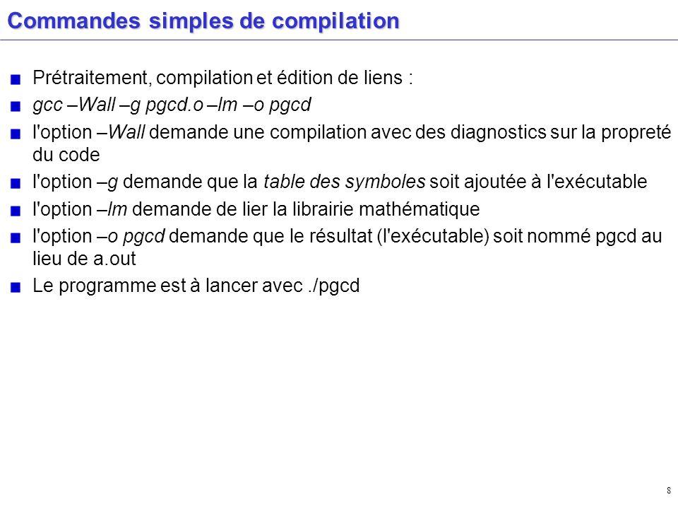 8 Commandes simples de compilation Prétraitement, compilation et édition de liens : gcc –Wall –g pgcd.o –lm –o pgcd l'option –Wall demande une compila