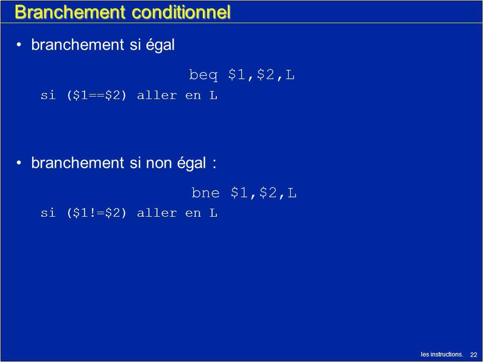 les instructions. 22 Branchement conditionnel branchement si égal beq $1,$2,L si ($1==$2) aller en L branchement si non égal : bne $1,$2,L si ($1!=$2)