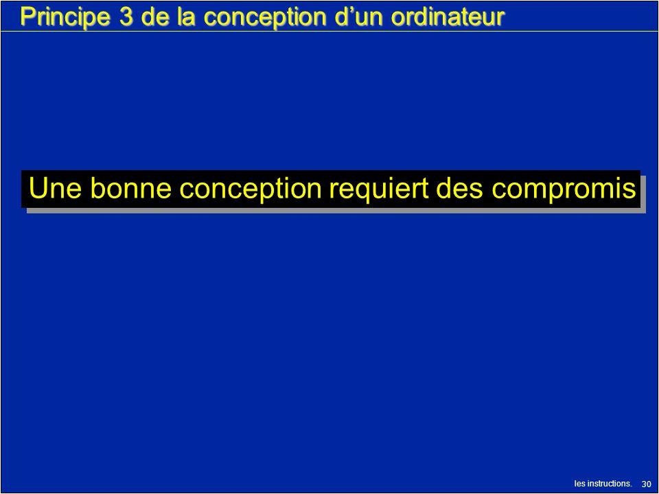 les instructions. 30 Principe 3 de la conception dun ordinateur Une bonne conception requiert des compromis