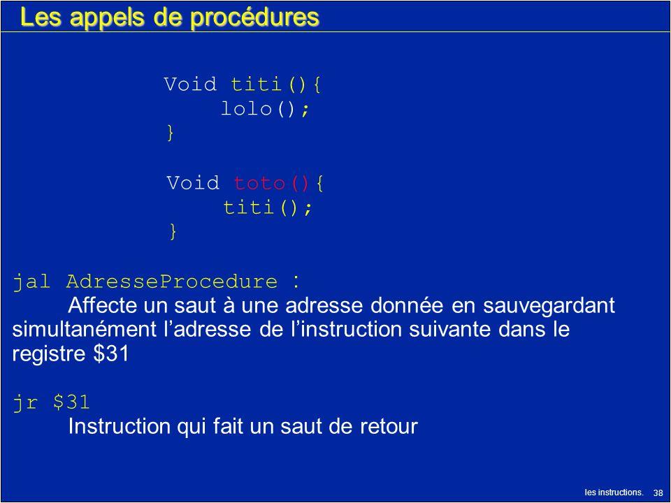 les instructions. 38 Les appels de procédures jal AdresseProcedure : Affecte un saut à une adresse donnée en sauvegardant simultanément ladresse de li