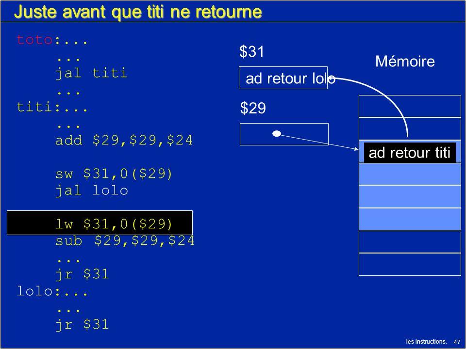 les instructions. 47 Juste avant que titi ne retourne $29 $31 ad retour titi Mémoire ad retour lolo toto:...... jal titi... titi:...... add $29,$29,$2
