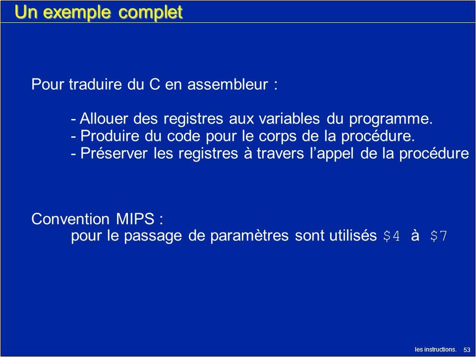 les instructions. 53 Un exemple complet Pour traduire du C en assembleur : - Allouer des registres aux variables du programme. - Produire du code pour