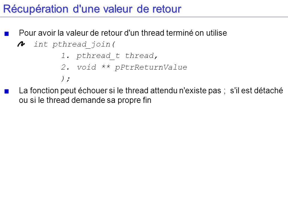 Récupération d'une valeur de retour Pour avoir la valeur de retour d'un thread terminé on utilise int pthread_join( 1.pthread_t thread, 2.void ** pPtr