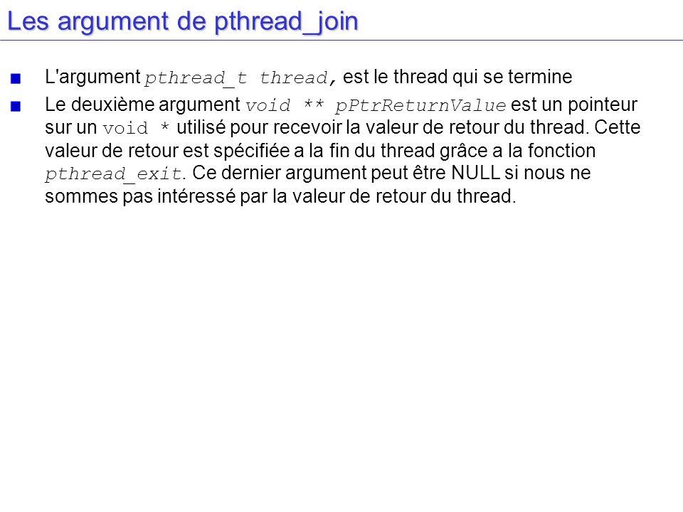 Les argument de pthread_join L'argument pthread_t thread, est le thread qui se termine Le deuxième argument void ** pPtrReturnValue est un pointeur su