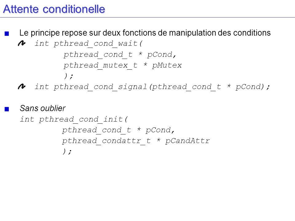 Attente conditionelle Le principe repose sur deux fonctions de manipulation des conditions int pthread_cond_wait( pthread_cond_t * pCond, pthread_mute