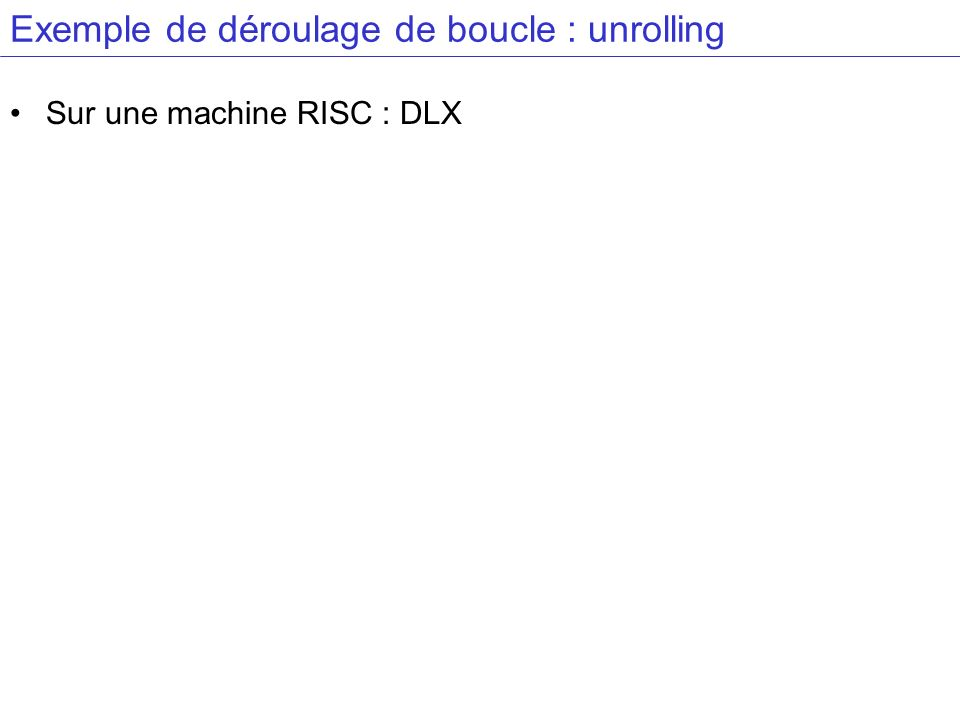 Exemple de déroulage de boucle : unrolling Sur une machine RISC : DLX