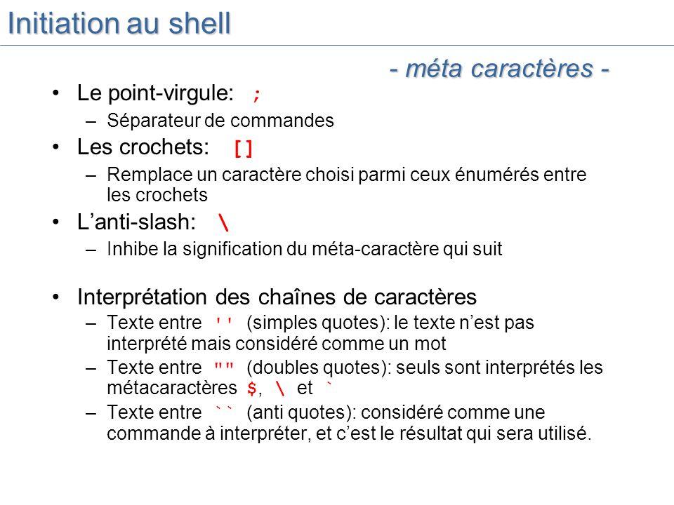 Initiation au shell Le point-virgule: ; –Séparateur de commandes Les crochets: [] –Remplace un caractère choisi parmi ceux énumérés entre les crochets Lanti-slash: \ –Inhibe la signification du méta-caractère qui suit Interprétation des chaînes de caractères –Texte entre (simples quotes): le texte nest pas interprété mais considéré comme un mot –Texte entre (doubles quotes): seuls sont interprétés les métacaractères $, \ et ` –Texte entre `` (anti quotes): considéré comme une commande à interpréter, et cest le résultat qui sera utilisé.