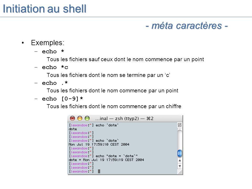 Initiation au shell Exemples: –echo * Tous les fichiers sauf ceux dont le nom commence par un point –echo *c Tous les fichiers dont le nom se termine par un c –echo.* Tous les fichiers dont le nom commence par un point –echo [0-9]* Tous les fichiers dont le nom commence par un chiffre - méta caractères -