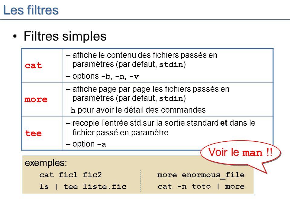 Les filtres Filtres simples cat – affiche le contenu des fichiers passés en paramètres (par défaut, stdin ) – options -b, -n, -v more – affiche page par page les fichiers passés en paramètres (par défaut, stdin ) h pour avoir le détail des commandes tee – recopie lentrée std sur la sortie standard et dans le fichier passé en paramètre – option -a exemples: cat fic1 fic2 ls | tee liste.fic more enormous_file cat -n toto | more Voir le man !!