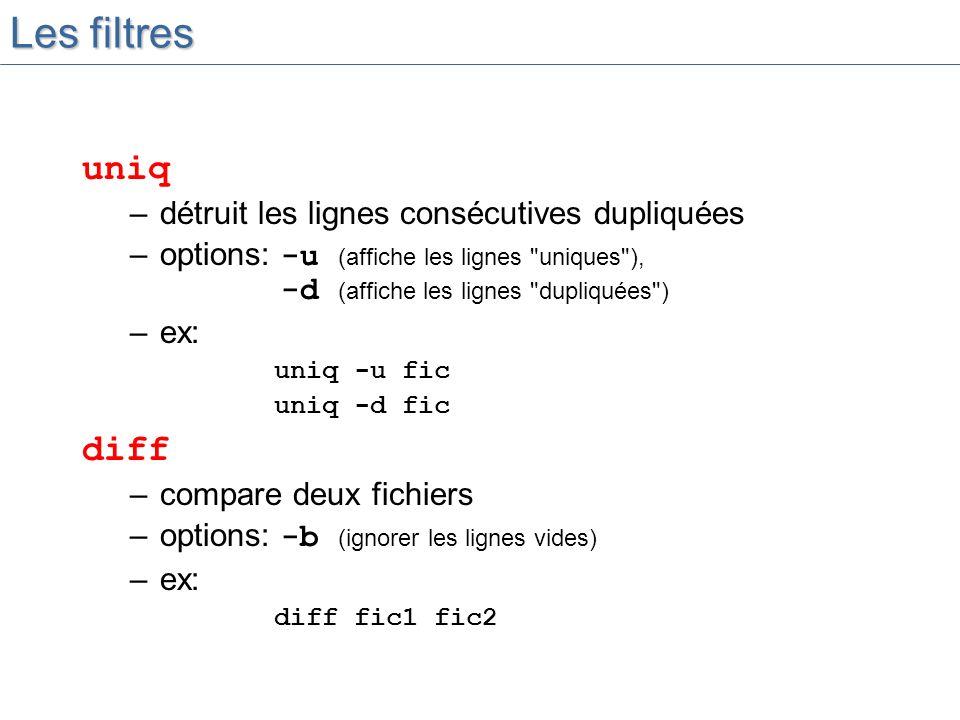 Les filtres uniq –détruit les lignes consécutives dupliquées –options: -u (affiche les lignes uniques ), -d (affiche les lignes dupliquées ) –ex: uniq -u fic uniq -d fic diff –compare deux fichiers –options: -b (ignorer les lignes vides) –ex: diff fic1 fic2