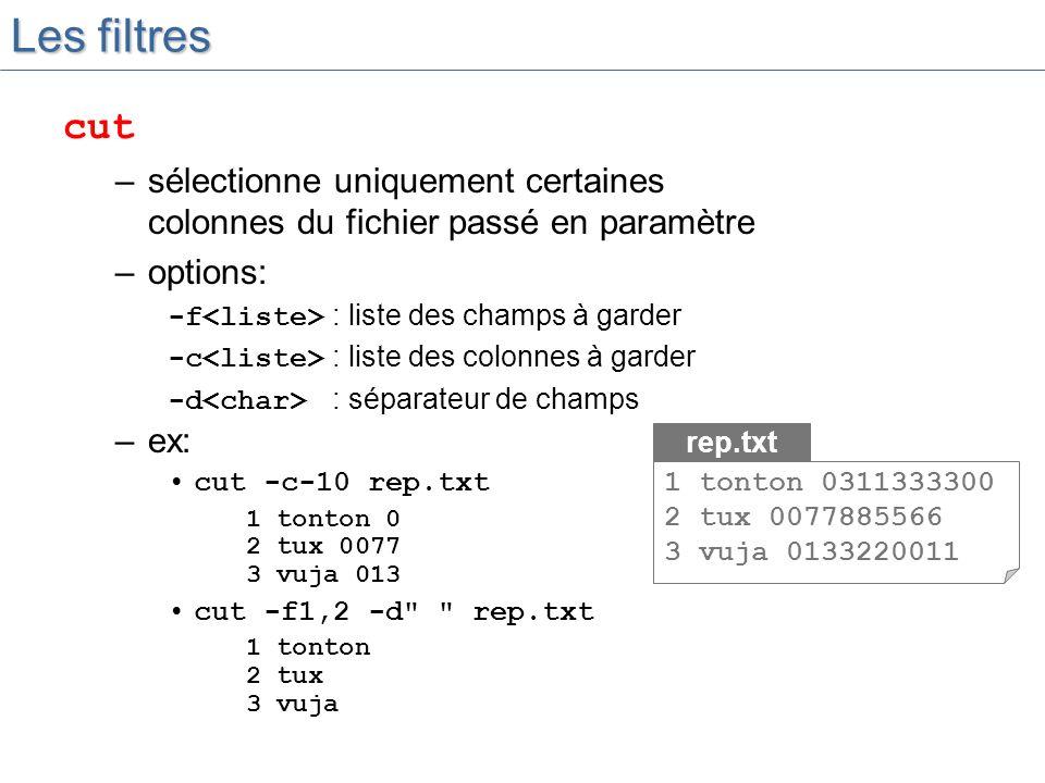 –ex: cut -c-10 rep.txt 1 tonton 0 2 tux 0077 3 vuja 013 cut -f1,2 -d rep.txt 1 tonton 2 tux 3 vuja Les filtres cut –sélectionne uniquement certaines colonnes du fichier passé en paramètre –options: -f : liste des champs à garder -c : liste des colonnes à garder -d : séparateur de champs rep.txt 1 tonton 0311333300 2 tux 0077885566 3 vuja 0133220011