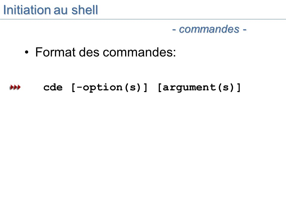 Initiation au shell Format des commandes: cde [-option(s)] [argument(s)] - commandes -