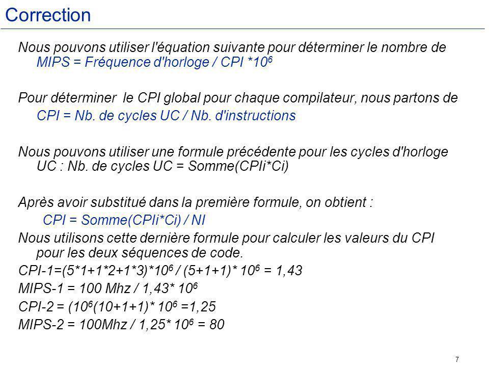 7 Correction Nous pouvons utiliser l équation suivante pour déterminer le nombre de MIPS = Fréquence d horloge / CPI *10 6 Pour déterminer le CPI global pour chaque compilateur, nous partons de CPI = Nb.