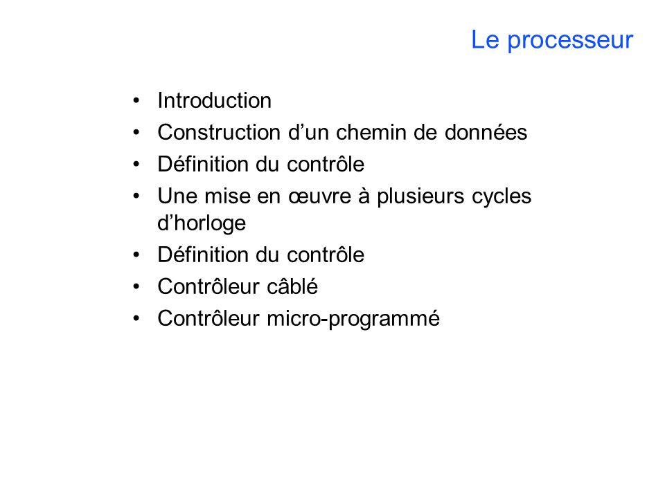 Le processeur Introduction Construction dun chemin de données Définition du contrôle Une mise en œuvre à plusieurs cycles dhorloge Définition du contrôle Contrôleur câblé Contrôleur micro-programmé