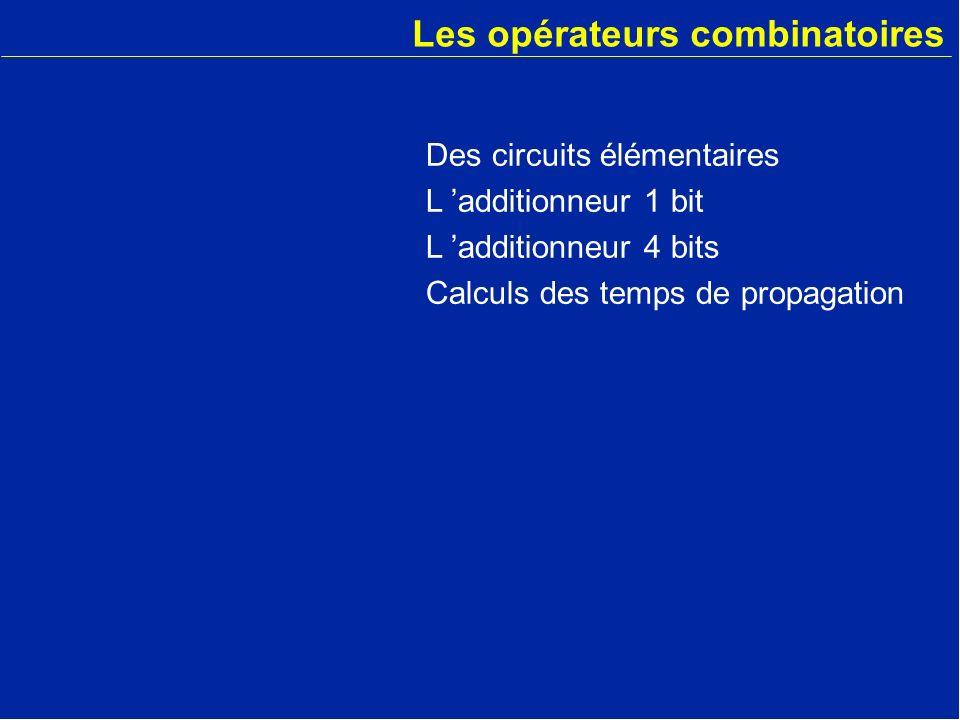 Les opérateurs combinatoires Des circuits élémentaires L additionneur 1 bit L additionneur 4 bits Calculs des temps de propagation