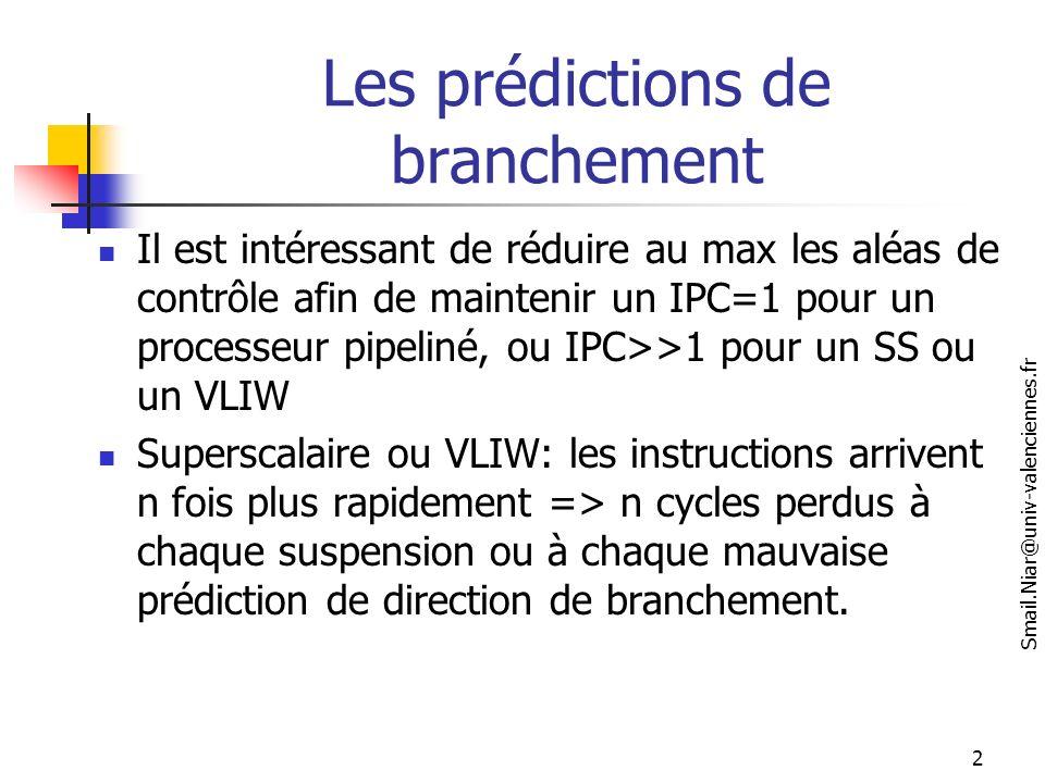 Smail.Niar@univ-valenciennes.fr 3 Prédiction branchements ….suite 15 à 30% des instructions sont des branchements Le résultat de la condition du branchement est connu tard ( cycle 4 sur MIPS/DLX) La cible du branchement est connu tard dans le pipeline : cycle 4 dans Mips pipeliné et dans Intel Xscale cycle 11 sur Pentium Pro (plus sur le pentium4) Cycle 6 sur Dec alpha 21164 idée: Evaluer ou prédire (spéculation) au plus tôt la condition et l adresse de branchement Si la prédiction n est pas bonne en fait marche arrière (annulation)