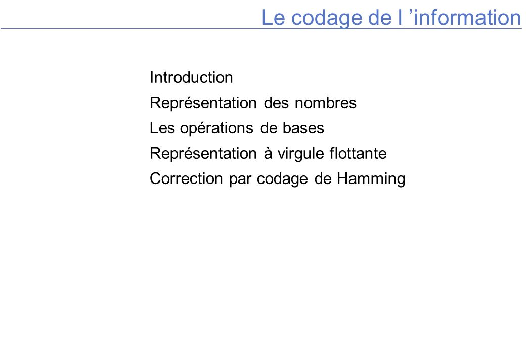 Le codage de l information Introduction Représentation des nombres Les opérations de bases Représentation à virgule flottante Correction par codage de