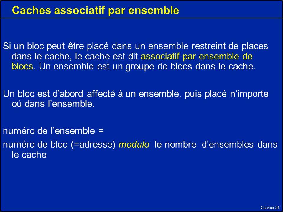 Caches 24 Caches associatif par ensemble Si un bloc peut être placé dans un ensemble restreint de places dans le cache, le cache est dit associatif par ensemble de blocs.