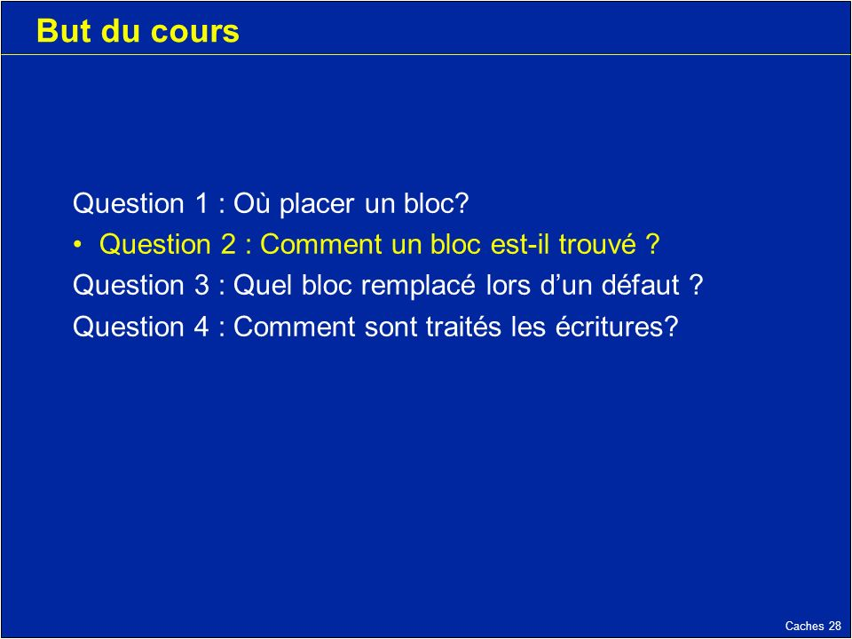 Caches 28 But du cours Question 1 : Où placer un bloc.