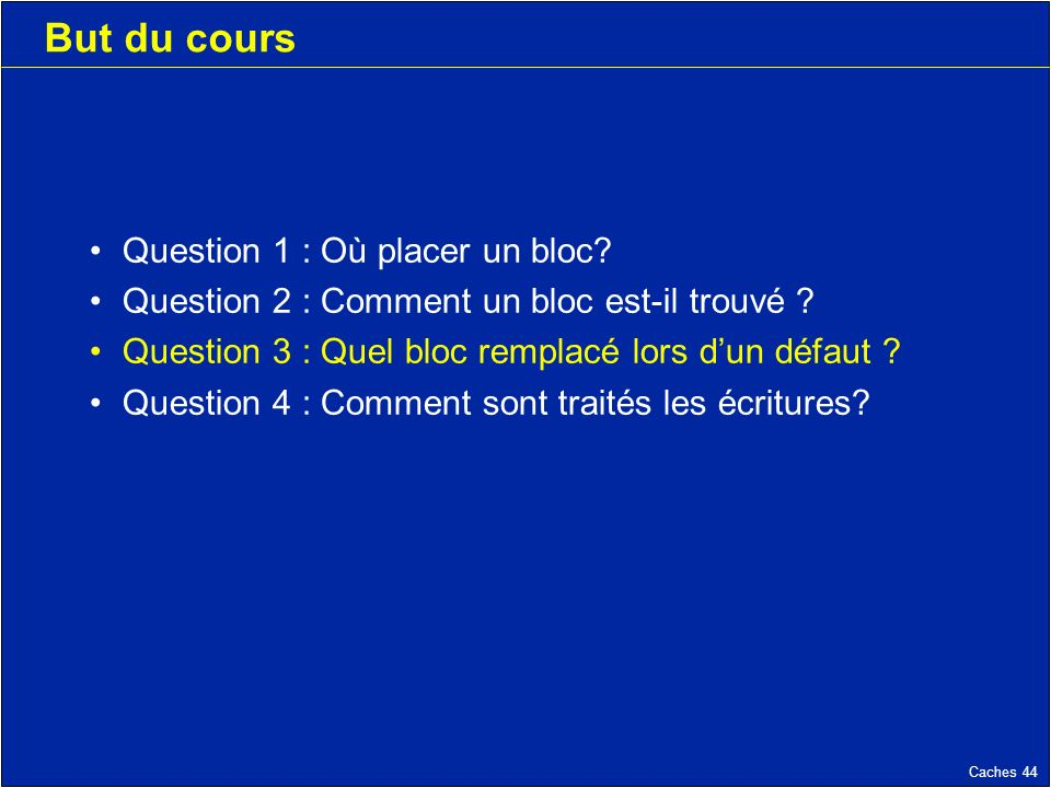 Caches 44 But du cours Question 1 : Où placer un bloc? Question 2 : Comment un bloc est-il trouvé ? Question 3 : Quel bloc remplacé lors dun défaut ?