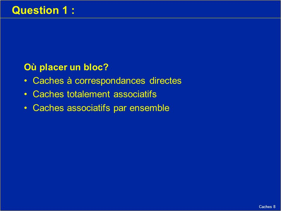 Caches 19 Question 1 : Où placer un bloc.
