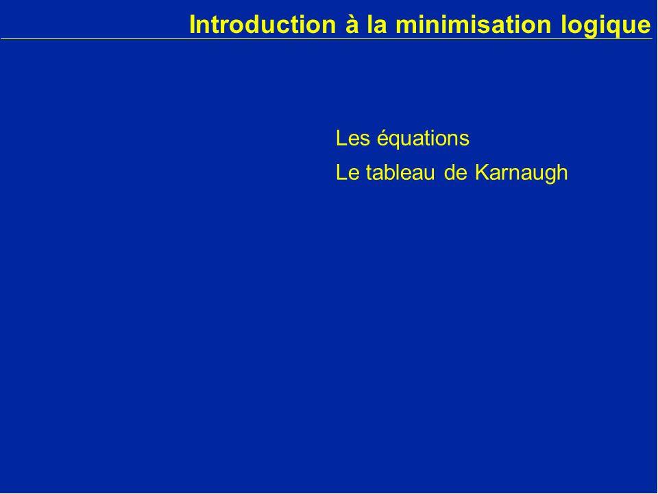 Introduction à la minimisation logique Les équations Le tableau de Karnaugh