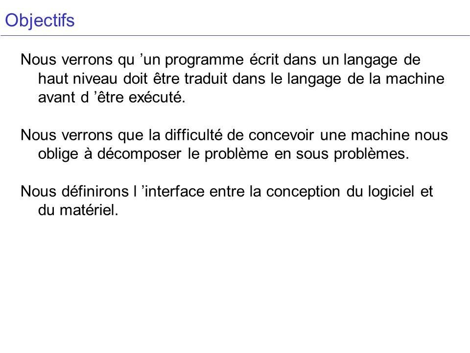 Objectifs Nous verrons qu un programme écrit dans un langage de haut niveau doit être traduit dans le langage de la machine avant d être exécuté. Nous
