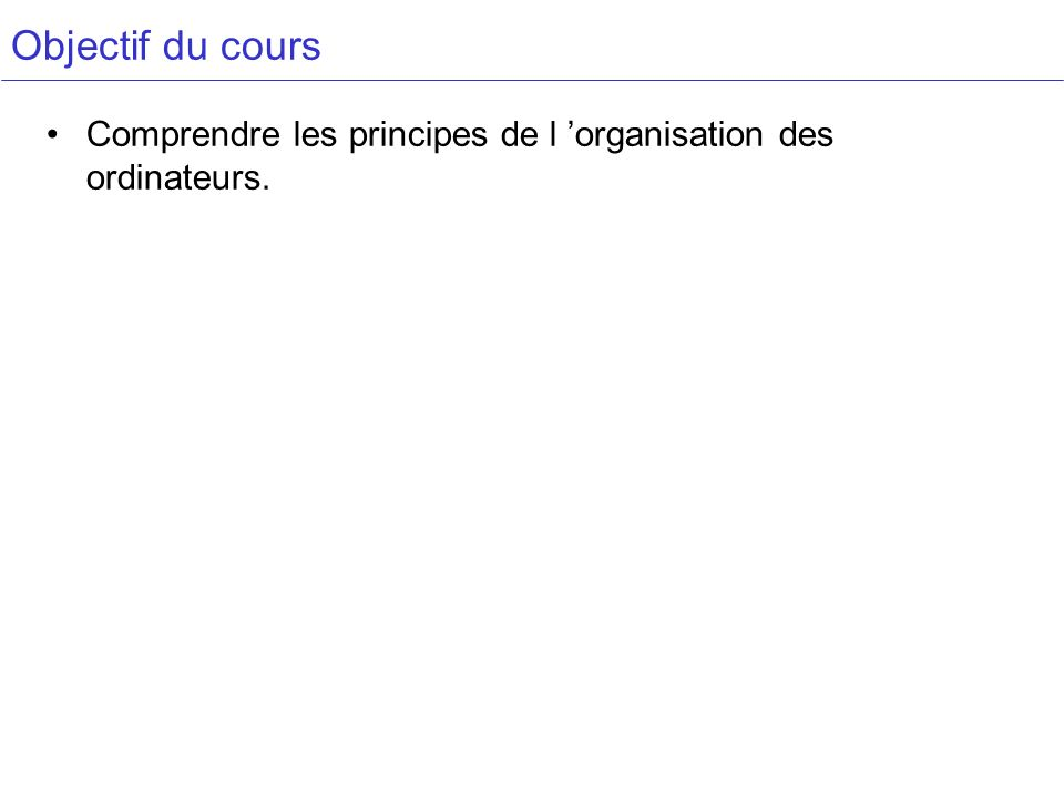 Objectif du cours Comprendre les principes de l organisation des ordinateurs.