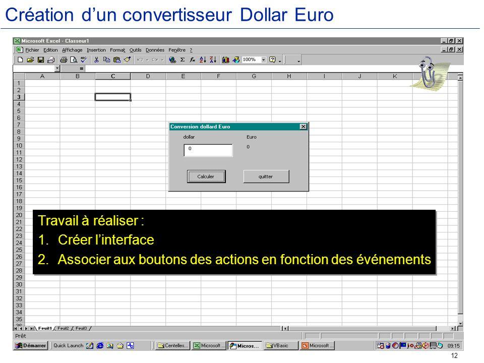 12 Création dun convertisseur Dollar Euro Travail à réaliser : 1.Créer linterface 2.Associer aux boutons des actions en fonction des événements Travai