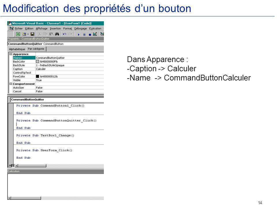 14 Modification des propriétés dun bouton Dans Apparence : -Caption -> Calculer -Name-> CommandButtonCalculer
