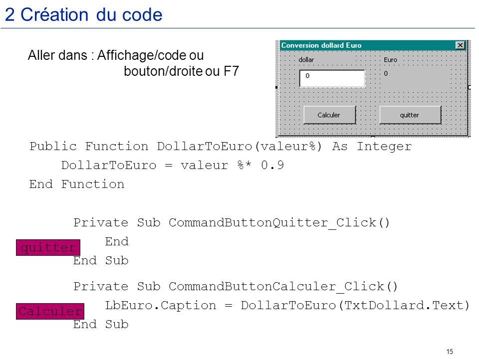 15 2 Création du code Public Function DollarToEuro(valeur%) As Integer DollarToEuro = valeur %* 0.9 End Function Private Sub CommandButtonQuitter_Clic