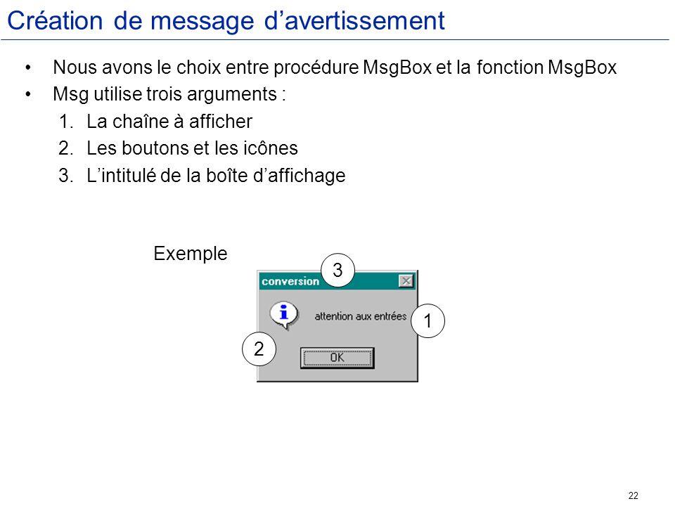 22 Création de message davertissement Nous avons le choix entre procédure MsgBox et la fonction MsgBox Msg utilise trois arguments : 1.La chaîne à aff