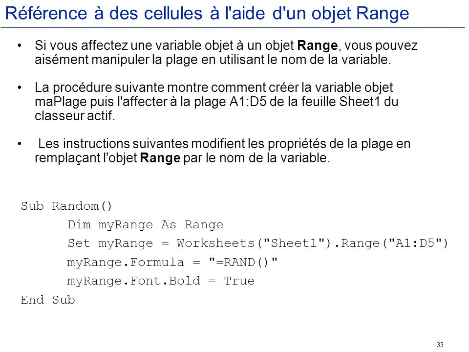 33 Référence à des cellules à l'aide d'un objet Range Si vous affectez une variable objet à un objet Range, vous pouvez aisément manipuler la plage en