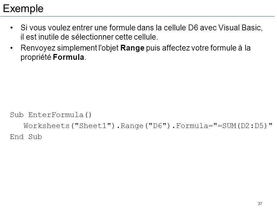 37 Exemple Si vous voulez entrer une formule dans la cellule D6 avec Visual Basic, il est inutile de sélectionner cette cellule. Renvoyez simplement l