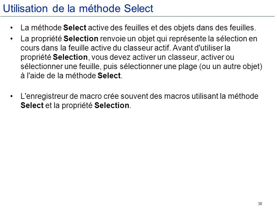 38 Utilisation de la méthode Select La méthode Select active des feuilles et des objets dans des feuilles. La propriété Selection renvoie un objet qui