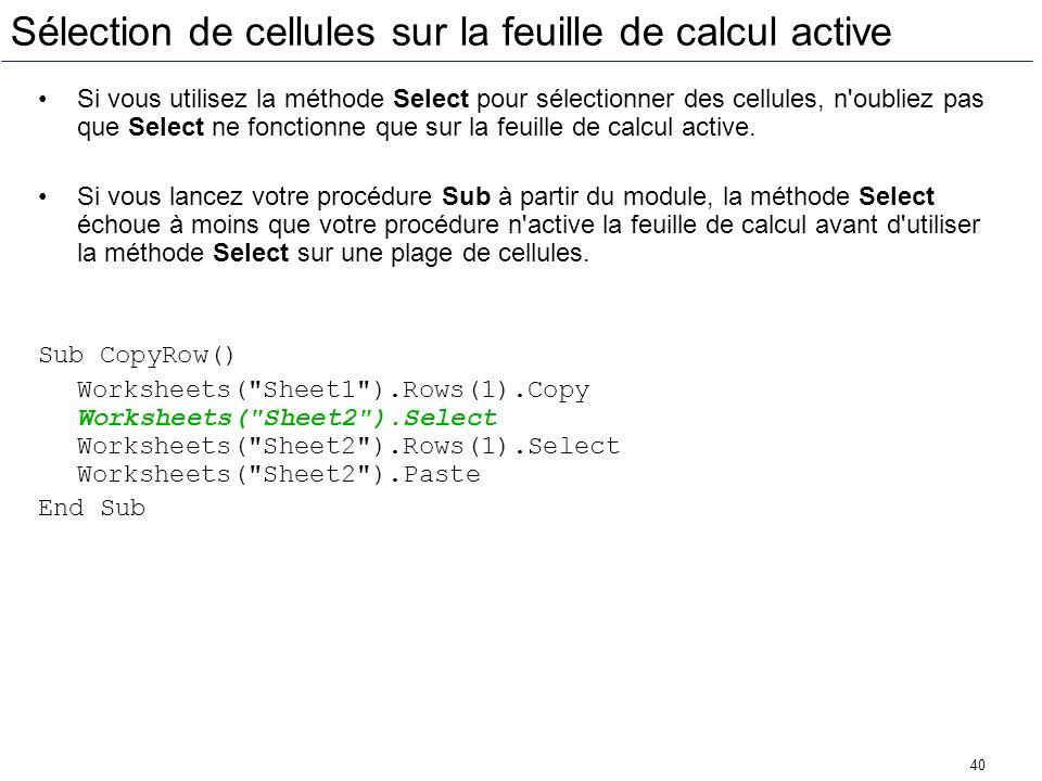 40 Sélection de cellules sur la feuille de calcul active Si vous utilisez la méthode Select pour sélectionner des cellules, n'oubliez pas que Select n